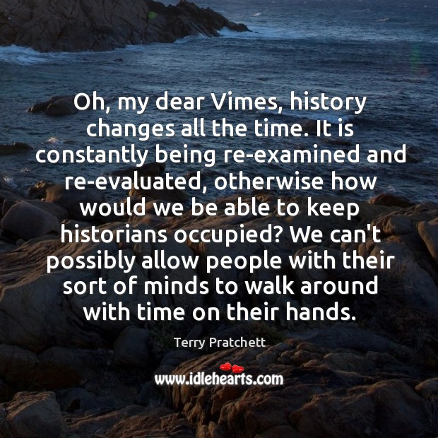 Oh, my dear Vimes, history changes all the time. It is constantly Image