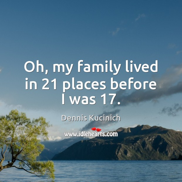 Oh, my family lived in 21 places before I was 17. Dennis Kucinich Picture Quote