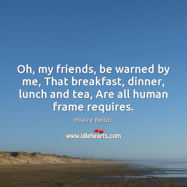 Oh, my friends, be warned by me, That breakfast, dinner, lunch and Hilaire Belloc Picture Quote