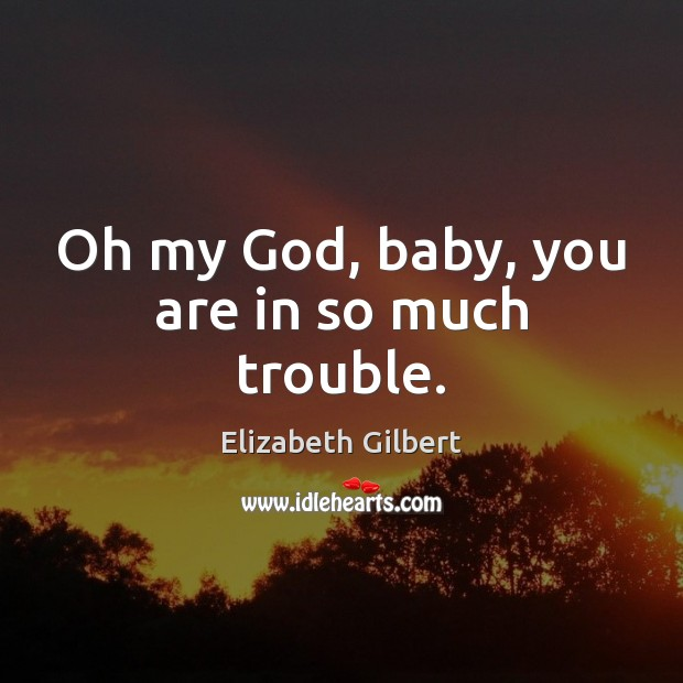 Oh my God, baby, you are in so much trouble. Elizabeth Gilbert Picture Quote