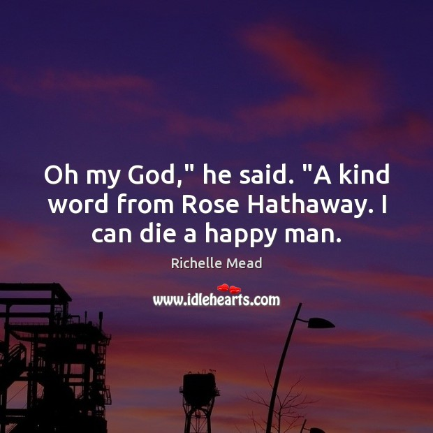 """Image, Oh my God,"""" he said. """"A kind word from Rose Hathaway. I can die a happy man."""