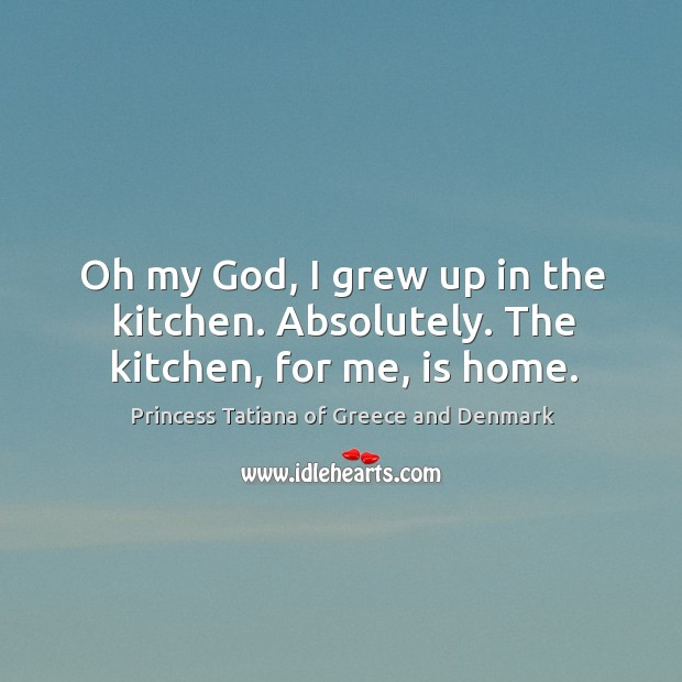 Oh my God, I grew up in the kitchen. Absolutely. The kitchen, for me, is home. Image