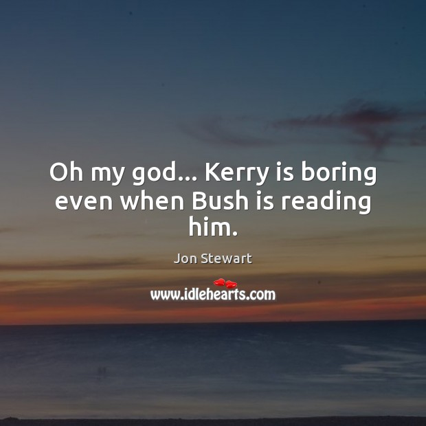 Oh my God… Kerry is boring even when Bush is reading him. Image