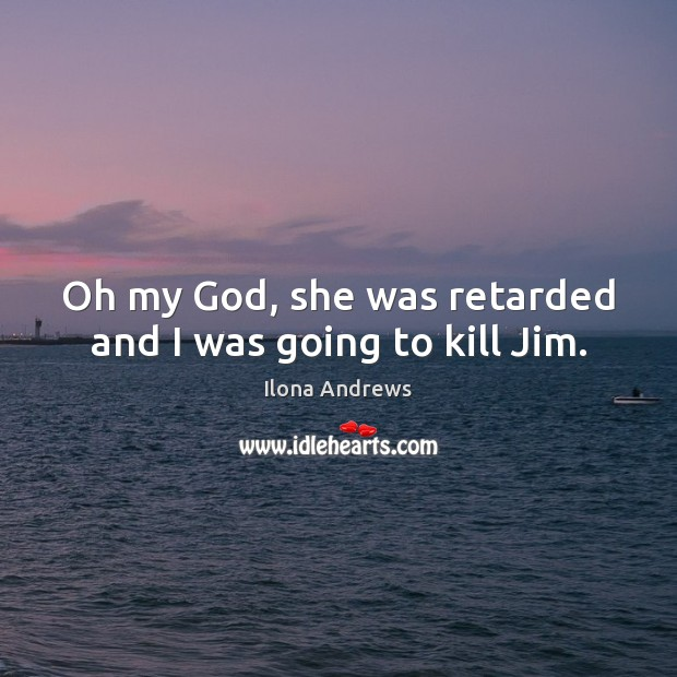 Oh my God, she was retarded and I was going to kill Jim. Image