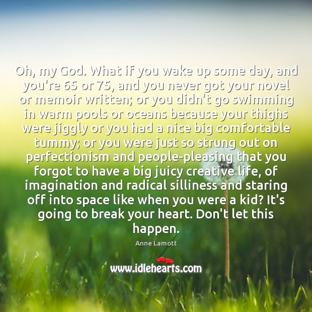 Oh, my God. What if you wake up some day, and you're 65 Anne Lamott Picture Quote