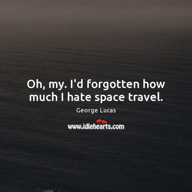 Oh, my. I'd forgotten how much I hate space travel. George Lucas Picture Quote