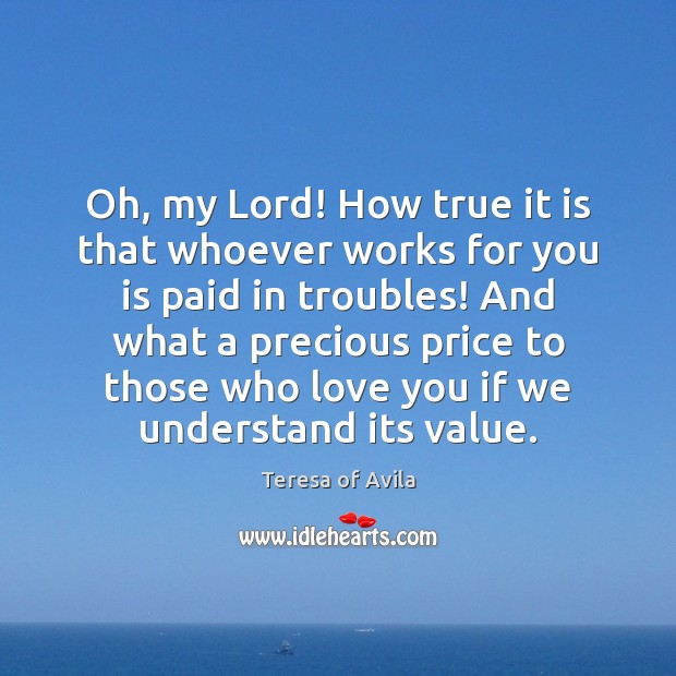 Oh, my Lord! How true it is that whoever works for you Teresa of Avila Picture Quote