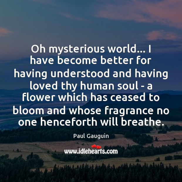 Oh mysterious world… I have become better for having understood and having Image