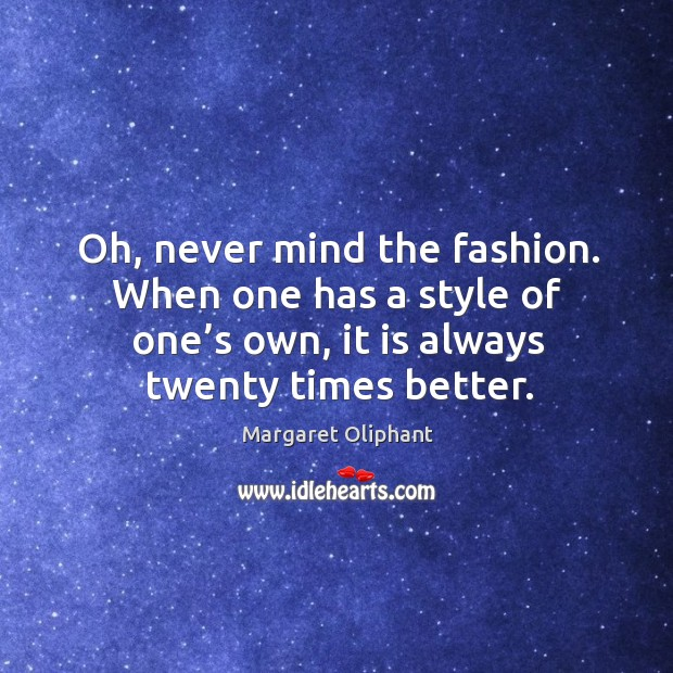Oh, never mind the fashion. When one has a style of one's own, it is always twenty times better. Image