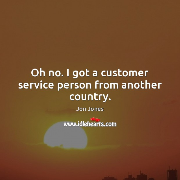 Oh no. I got a customer service person from another country. Jon Jones Picture Quote