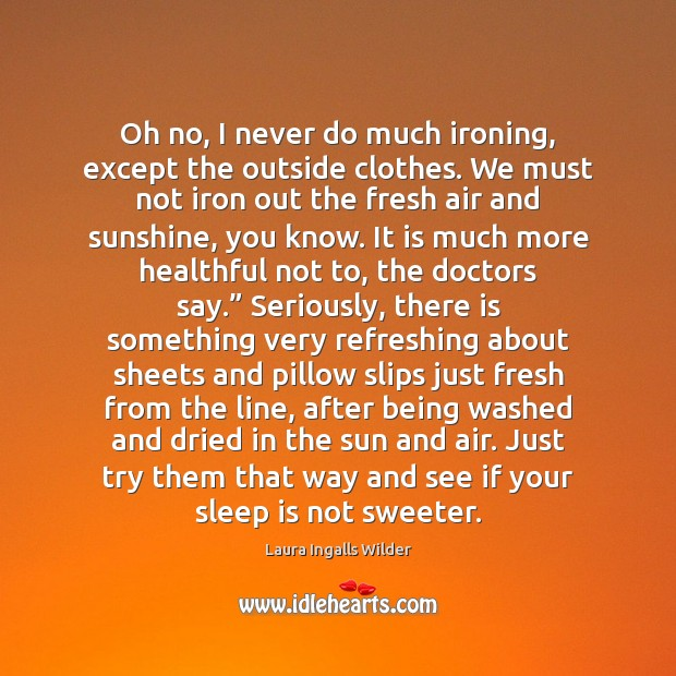 Oh no, I never do much ironing, except the outside clothes. We Sleep Quotes Image