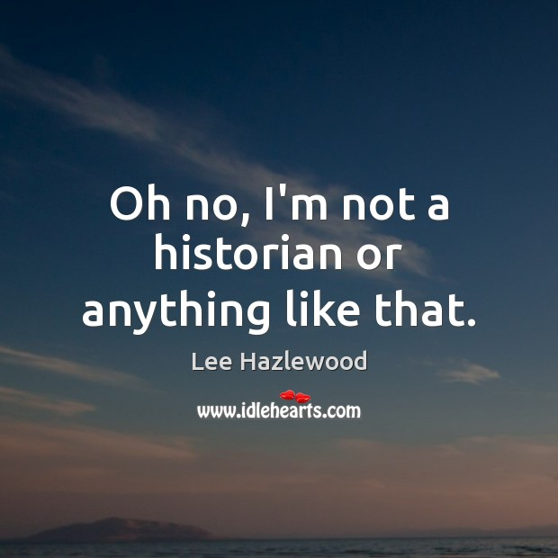 Oh no, I'm not a historian or anything like that. Image