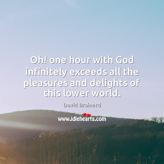 Oh! one hour with God infinitely exceeds all the pleasures and delights David Brainerd Picture Quote
