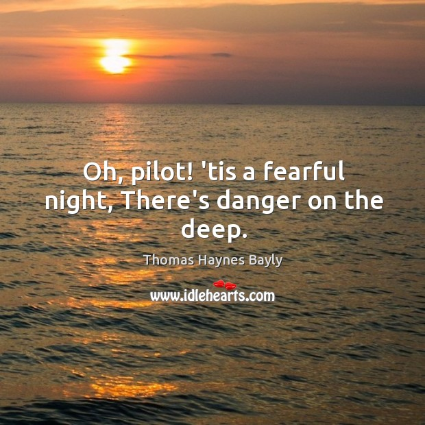 Oh, pilot! 'tis a fearful night, There's danger on the deep. Image
