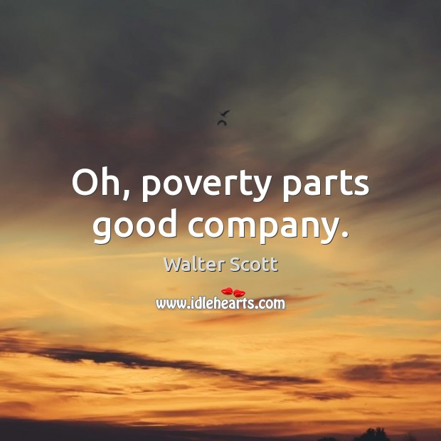 Oh, poverty parts good company. Walter Scott Picture Quote