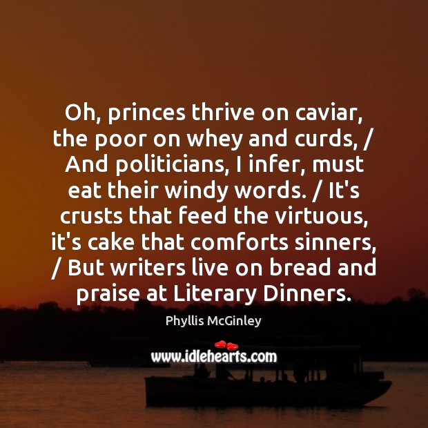 Oh, princes thrive on caviar, the poor on whey and curds, / And Phyllis McGinley Picture Quote