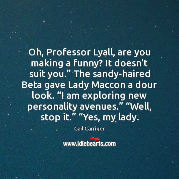 Oh, Professor Lyall, are you making a funny? It doesn't suit Gail Carriger Picture Quote