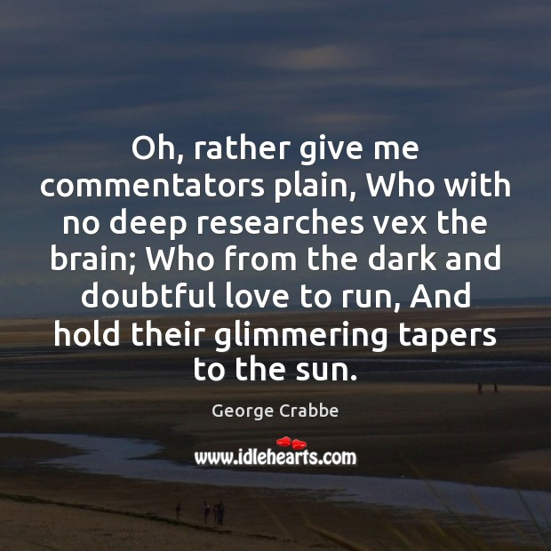 Oh, rather give me commentators plain, Who with no deep researches vex George Crabbe Picture Quote