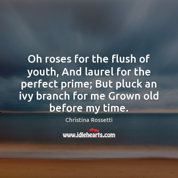 Oh roses for the flush of youth, And laurel for the perfect Christina Rossetti Picture Quote