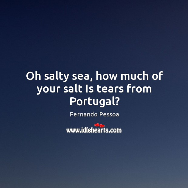 Oh salty sea, how much of your salt Is tears from Portugal? Image
