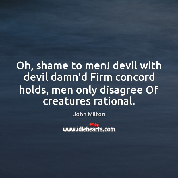 Oh, shame to men! devil with devil damn'd Firm concord holds, men John Milton Picture Quote