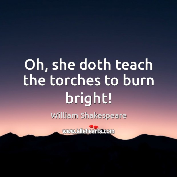 Oh, she doth teach the torches to burn bright! Image