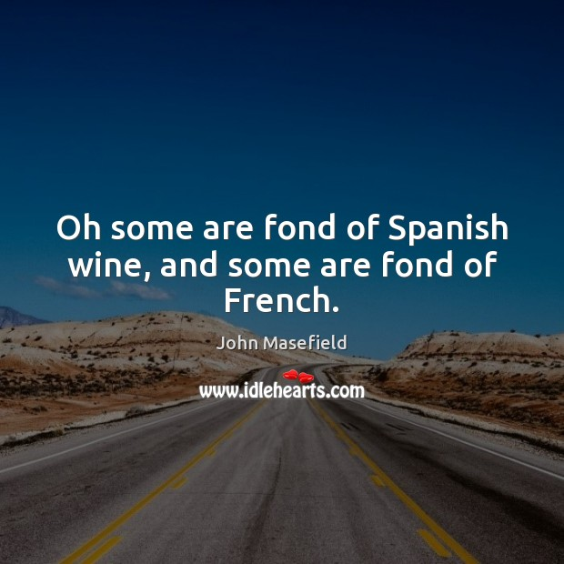 Oh some are fond of Spanish wine, and some are fond of French. John Masefield Picture Quote