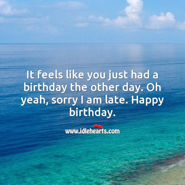 Oh sorry I am late. Happy birthday. Belated Birthday Messages Image