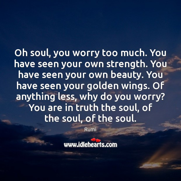 Oh soul, you worry too much. You have seen your own strength. Image