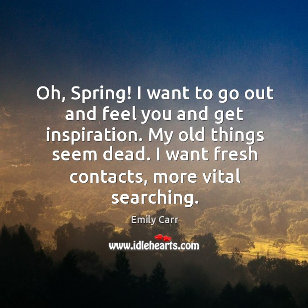 Oh, spring! I want to go out and feel you and get inspiration. My old things seem dead. Image