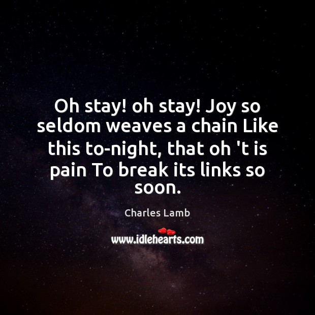 Oh stay! oh stay! Joy so seldom weaves a chain Like this Charles Lamb Picture Quote