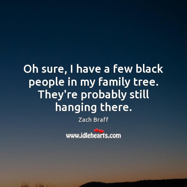 Oh sure, I have a few black people in my family tree. Zach Braff Picture Quote
