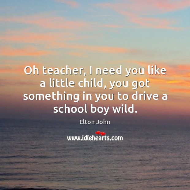 Oh teacher, I need you like a little child, you got something Elton John Picture Quote