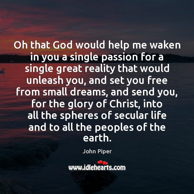 Oh that God would help me waken in you a single passion John Piper Picture Quote