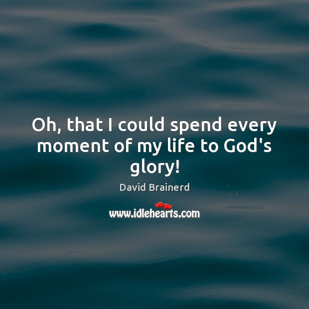 Oh, that I could spend every moment of my life to God's glory! David Brainerd Picture Quote