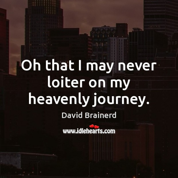 Oh that I may never loiter on my heavenly journey. David Brainerd Picture Quote