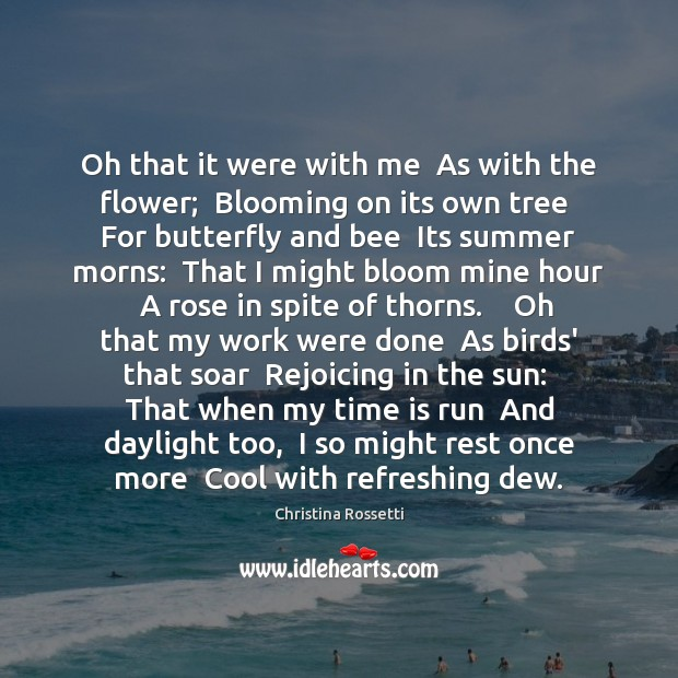 Oh that it were with me  As with the flower;  Blooming on Christina Rossetti Picture Quote