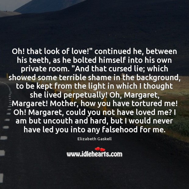 """Oh! that look of love!"""" continued he, between his teeth, as he Elizabeth Gaskell Picture Quote"""