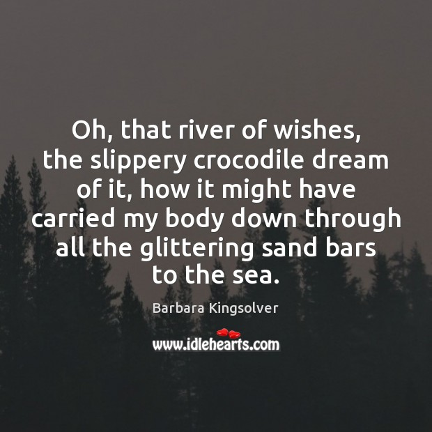 Oh, that river of wishes, the slippery crocodile dream of it, how Barbara Kingsolver Picture Quote