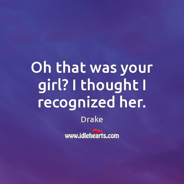Oh that was your girl? I thought I recognized her. Drake Picture Quote