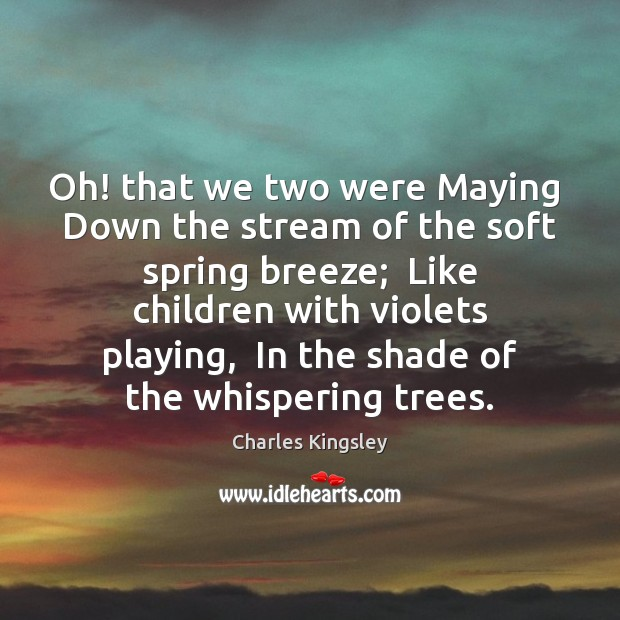 Oh! that we two were Maying  Down the stream of the soft Charles Kingsley Picture Quote