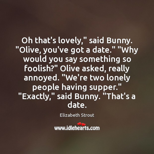 """Oh that's lovely,"""" said Bunny. """"Olive, you've got a date."""" """"Why would Elizabeth Strout Picture Quote"""