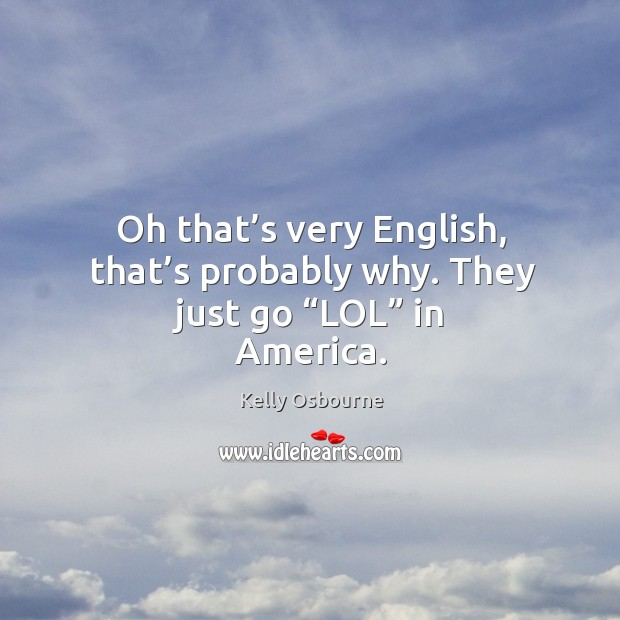 "Oh that's very english, that's probably why. They just go ""lol"" in america. Image"
