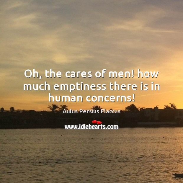 Image, Oh, the cares of men! how much emptiness there is in human concerns!