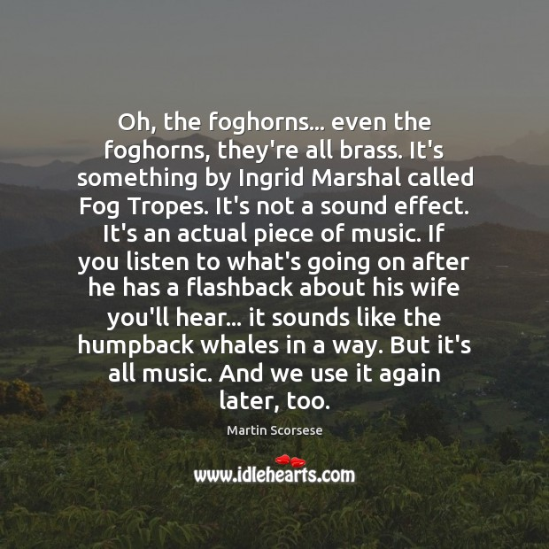 Oh, the foghorns… even the foghorns, they're all brass. It's something by Martin Scorsese Picture Quote