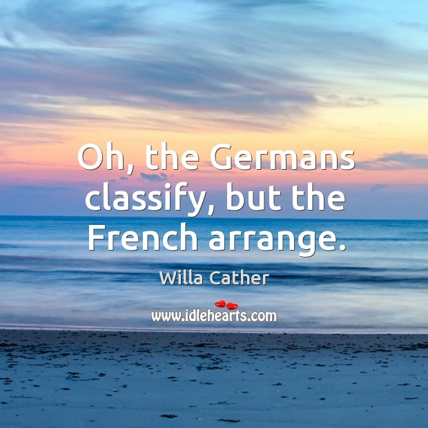 Oh, the Germans classify, but the French arrange. Image