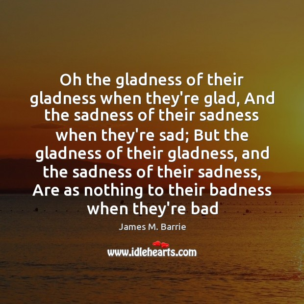 Oh the gladness of their gladness when they're glad, And the sadness Image