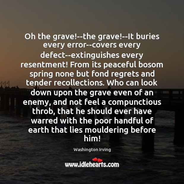 Oh the grave!–the grave!–It buries every error–covers every defect–extinguishes every Washington Irving Picture Quote