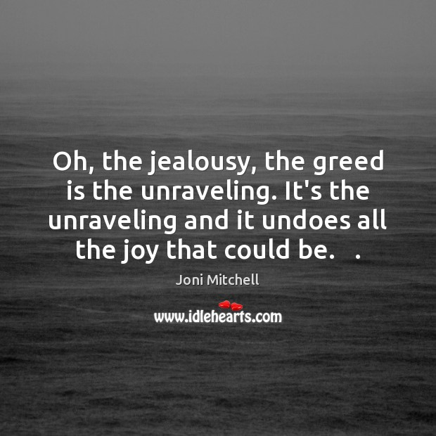 Oh, the jealousy, the greed is the unraveling. It's the unraveling and Joni Mitchell Picture Quote