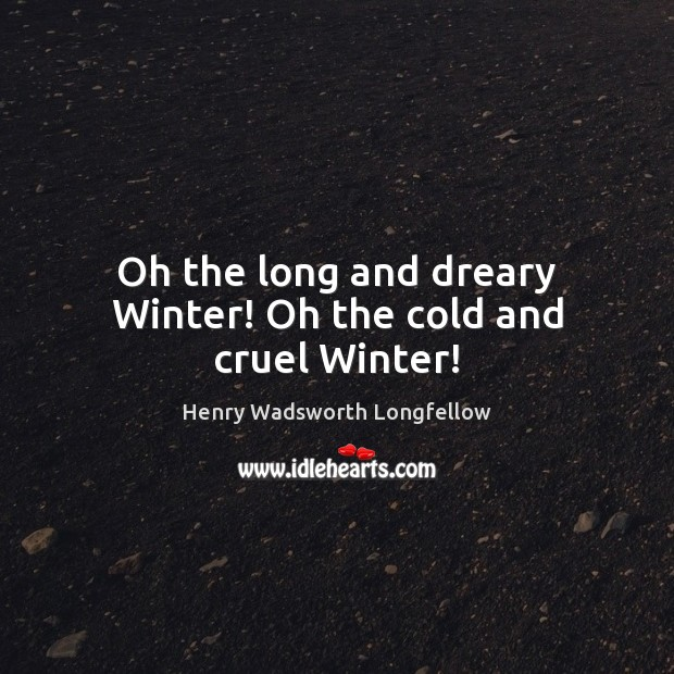 Oh the long and dreary Winter! Oh the cold and cruel Winter! Henry Wadsworth Longfellow Picture Quote